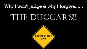 Why I won't judge and why I forgive The Duggars!!